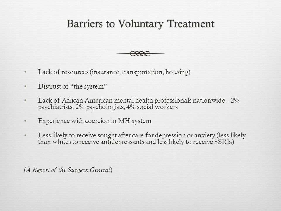 Barriers to Voluntary TreatmentBarriers to Voluntary Treatment Lack of resources (insurance, transportation, housing) Distrust of the system Lack of African American mental health professionals nationwide – 2% psychiatrists, 2% psychologists, 4% social workers Experience with coercion in MH system Less likely to receive sought after care for depression or anxiety (less likely than whites to receive antidepressants and less likely to receive SSRIs) ( A Report of the Surgeon General )