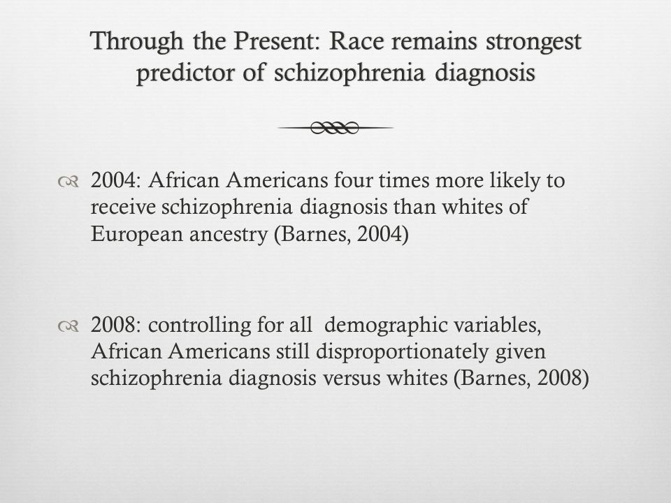 Through the Present: Race remains strongest predictor of schizophrenia diagnosis  2004: African Americans four times more likely to receive schizophrenia diagnosis than whites of European ancestry (Barnes, 2004)  2008: controlling for all demographic variables, African Americans still disproportionately given schizophrenia diagnosis versus whites (Barnes, 2008)