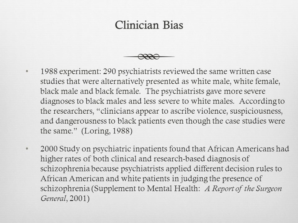 Clinician BiasClinician Bias 1988 experiment: 290 psychiatrists reviewed the same written case studies that were alternatively presented as white male, white female, black male and black female.