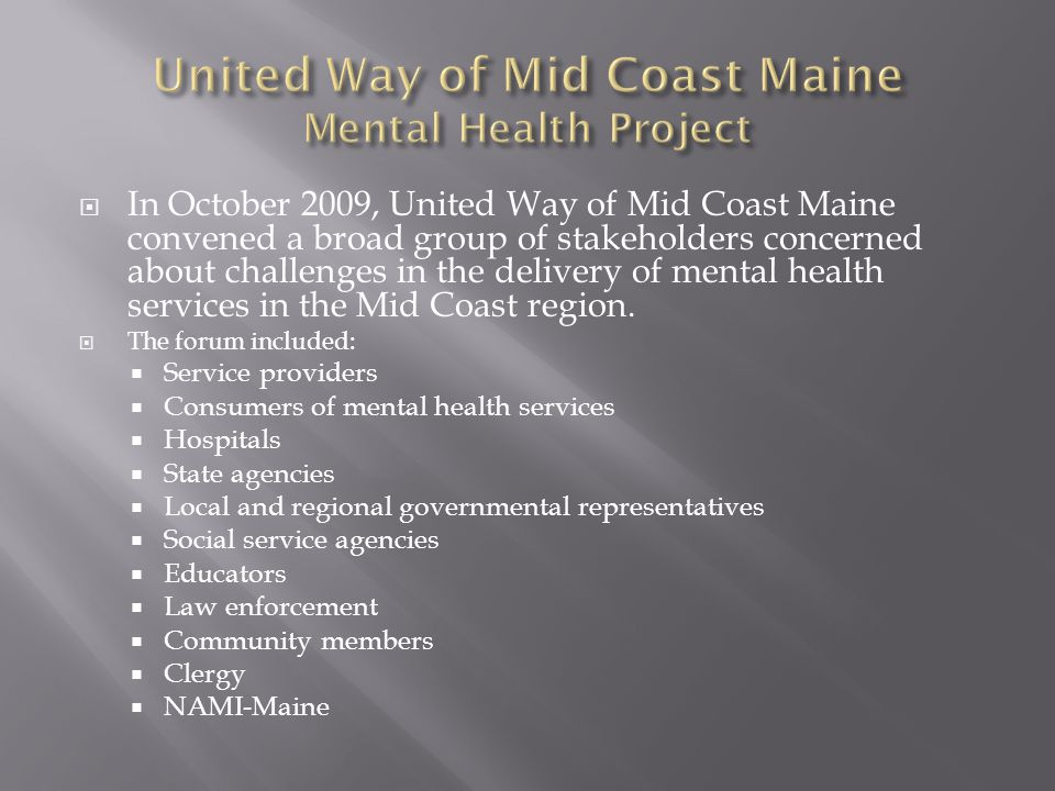  In October 2009, United Way of Mid Coast Maine convened a broad group of stakeholders concerned about challenges in the delivery of mental health services in the Mid Coast region.