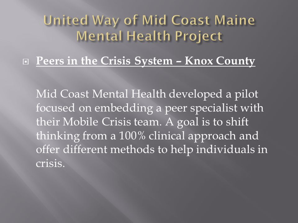  Peers in the Crisis System – Knox County Mid Coast Mental Health developed a pilot focused on embedding a peer specialist with their Mobile Crisis team.