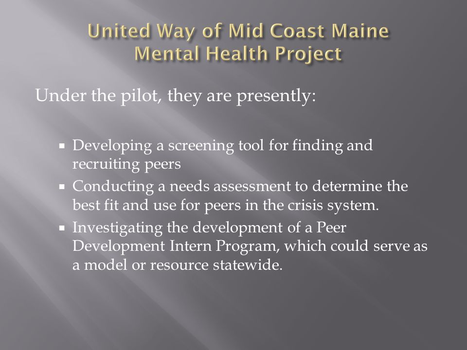 Under the pilot, they are presently:  Developing a screening tool for finding and recruiting peers  Conducting a needs assessment to determine the best fit and use for peers in the crisis system.