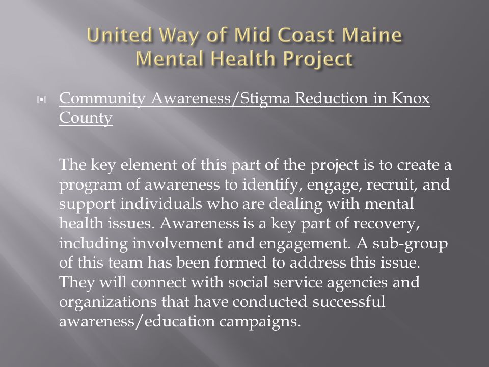  Community Awareness/Stigma Reduction in Knox County The key element of this part of the project is to create a program of awareness to identify, engage, recruit, and support individuals who are dealing with mental health issues.