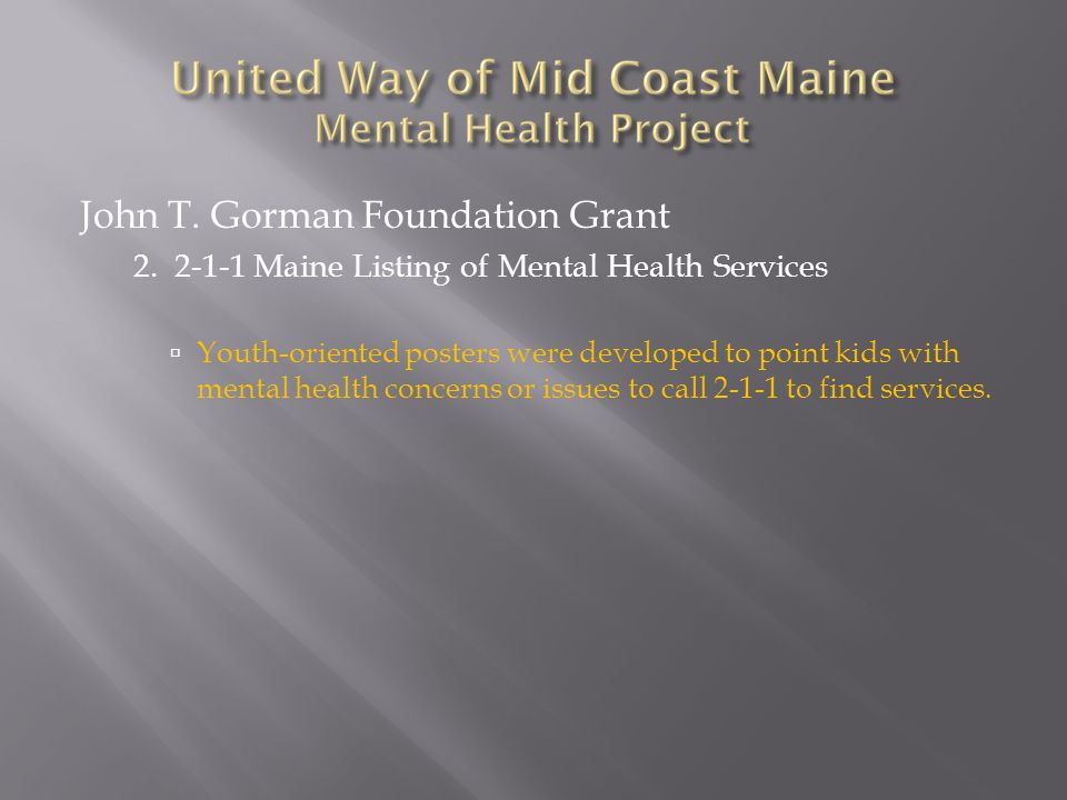 John T. Gorman Foundation Grant 2. 2-1-1 Maine Listing of Mental Health Services  Youth-oriented posters were developed to point kids with mental hea