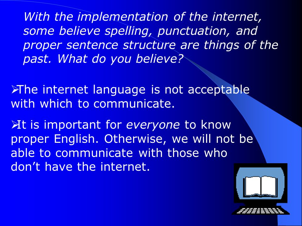 With the implementation of the internet, some believe spelling, punctuation, and proper sentence structure are things of the past. What do you believe