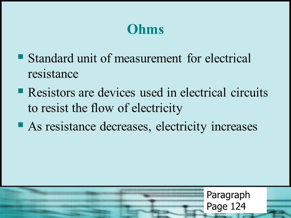 Ohms  Standard unit of measurement for electrical resistance  Resistors are devices used in electrical circuits to resist the flow of electricity  As resistance decreases, electricity increases Paragraph Page 124