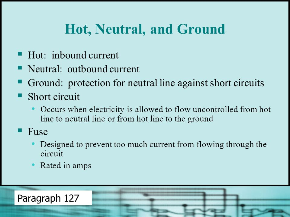  Hot: inbound current  Neutral: outbound current  Ground: protection for neutral line against short circuits  Short circuit Occurs when electricity is allowed to flow uncontrolled from hot line to neutral line or from hot line to the ground  Fuse Designed to prevent too much current from flowing through the circuit Rated in amps Paragraph 127