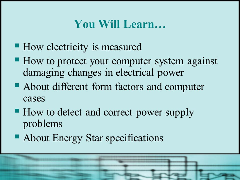 You Will Learn…  How electricity is measured  How to protect your computer system against damaging changes in electrical power  About different form factors and computer cases  How to detect and correct power supply problems  About Energy Star specifications