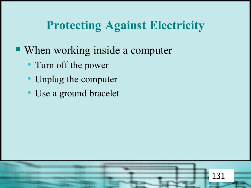 Protecting Against Electricity  When working inside a computer Turn off the power Unplug the computer Use a ground bracelet 131