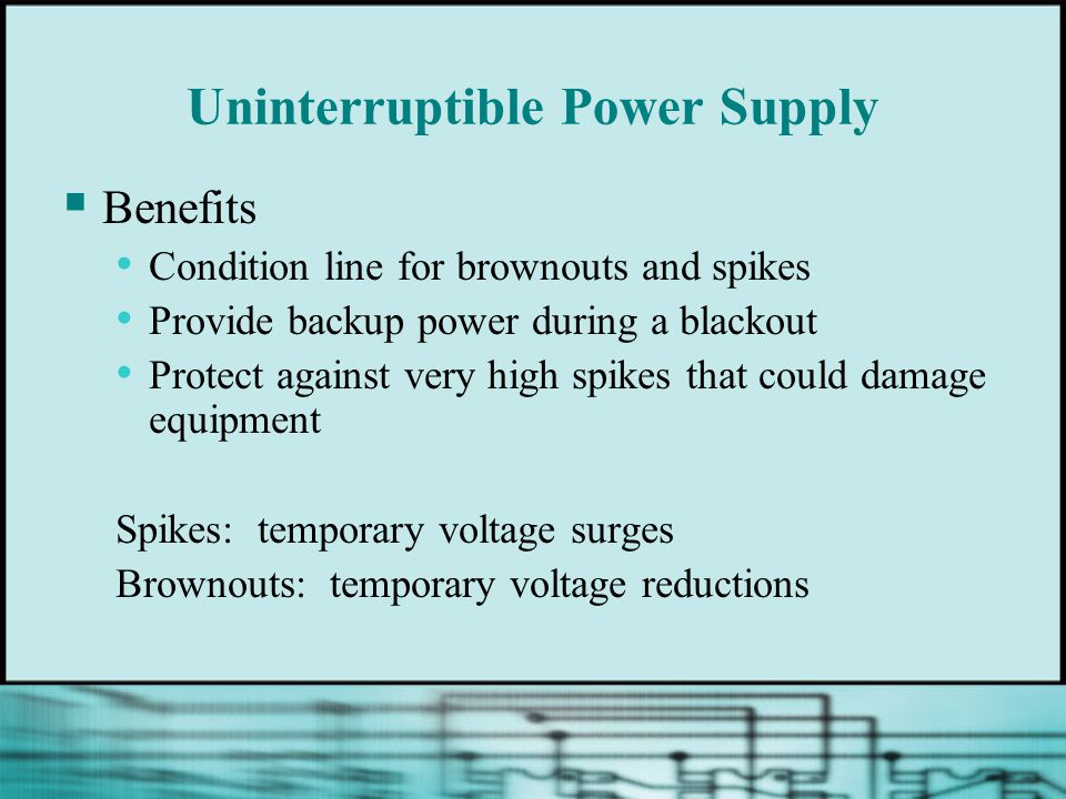 Uninterruptible Power Supply  Benefits Condition line for brownouts and spikes Provide backup power during a blackout Protect against very high spikes that could damage equipment Spikes: temporary voltage surges Brownouts: temporary voltage reductions