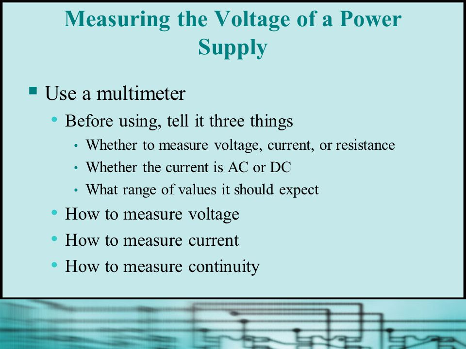 Measuring the Voltage of a Power Supply  Use a multimeter Before using, tell it three things Whether to measure voltage, current, or resistance Whether the current is AC or DC What range of values it should expect How to measure voltage How to measure current How to measure continuity