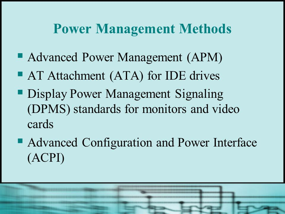 Power Management Methods  Advanced Power Management (APM)  AT Attachment (ATA) for IDE drives  Display Power Management Signaling (DPMS) standards for monitors and video cards  Advanced Configuration and Power Interface (ACPI)