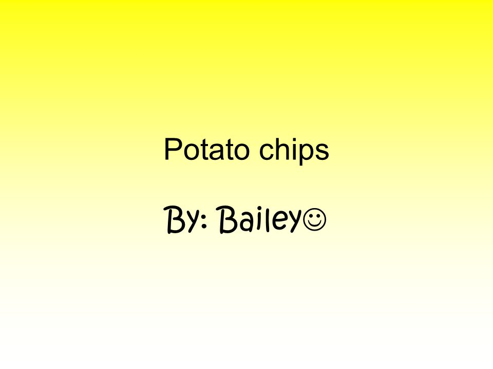 Potato chips By: Bailey