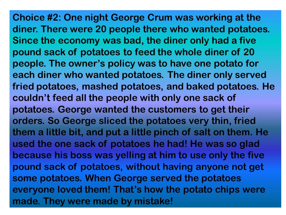 .. Choice#1: One day a customer kept sending his plate of fried potatoes back to the kitchen asking that they be sliced thinner and fried longer. Geor