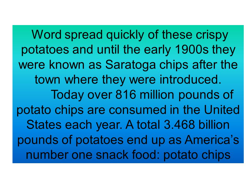 Word spread quickly of these crispy potatoes and until the early 1900s they were known as Saratoga chips after the town where they were introduced.