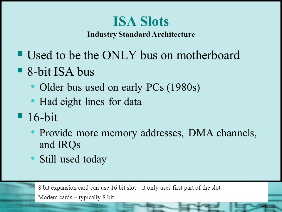 ISA Slots Industry Standard Architecture  Used to be the ONLY bus on motherboard  8-bit ISA bus Older bus used on early PCs (1980s) Had eight lines for data  16-bit Provide more memory addresses, DMA channels, and IRQs Still used today 8 bit expansion card can use 16 bit slot—it only uses first part of the slot Modem cards – typically 8 bit