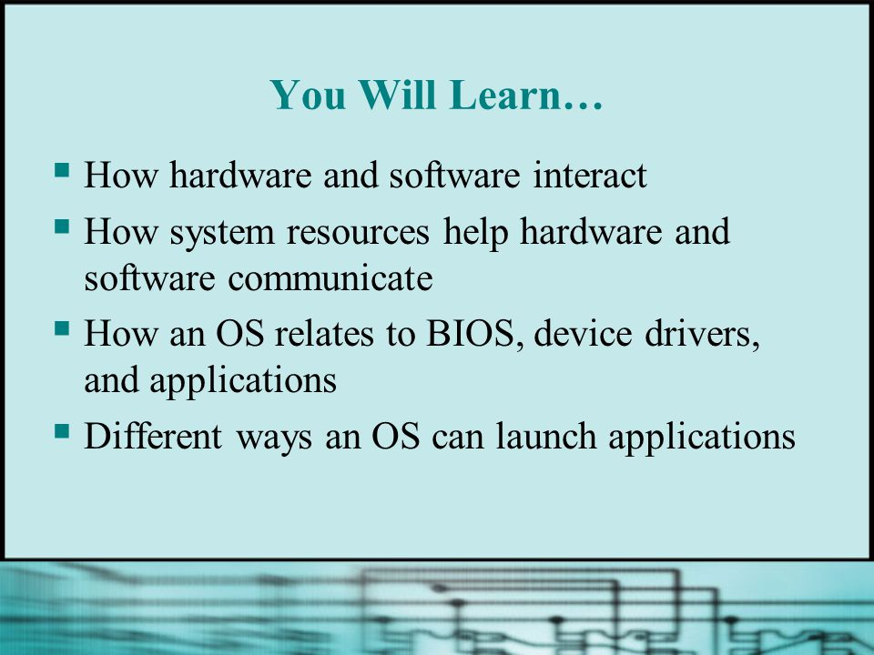 You Will Learn…  How hardware and software interact  How system resources help hardware and software communicate  How an OS relates to BIOS, device drivers, and applications  Different ways an OS can launch applications