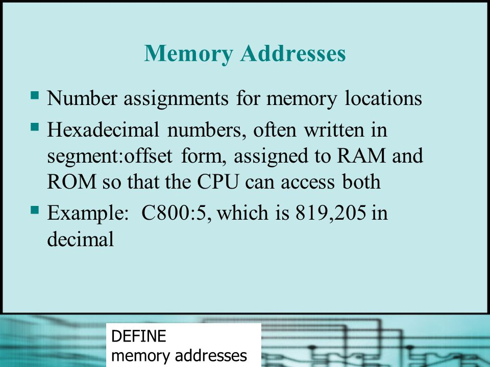 Memory Addresses  Number assignments for memory locations  Hexadecimal numbers, often written in segment:offset form, assigned to RAM and ROM so tha