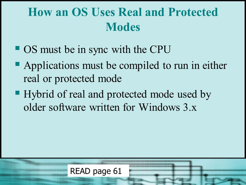 How an OS Uses Real and Protected Modes  OS must be in sync with the CPU  Applications must be compiled to run in either real or protected mode  Hy