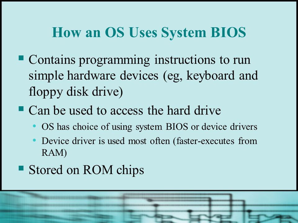 How an OS Uses System BIOS  Contains programming instructions to run simple hardware devices (eg, keyboard and floppy disk drive)  Can be used to access the hard drive OS has choice of using system BIOS or device drivers Device driver is used most often (faster-executes from RAM)  Stored on ROM chips