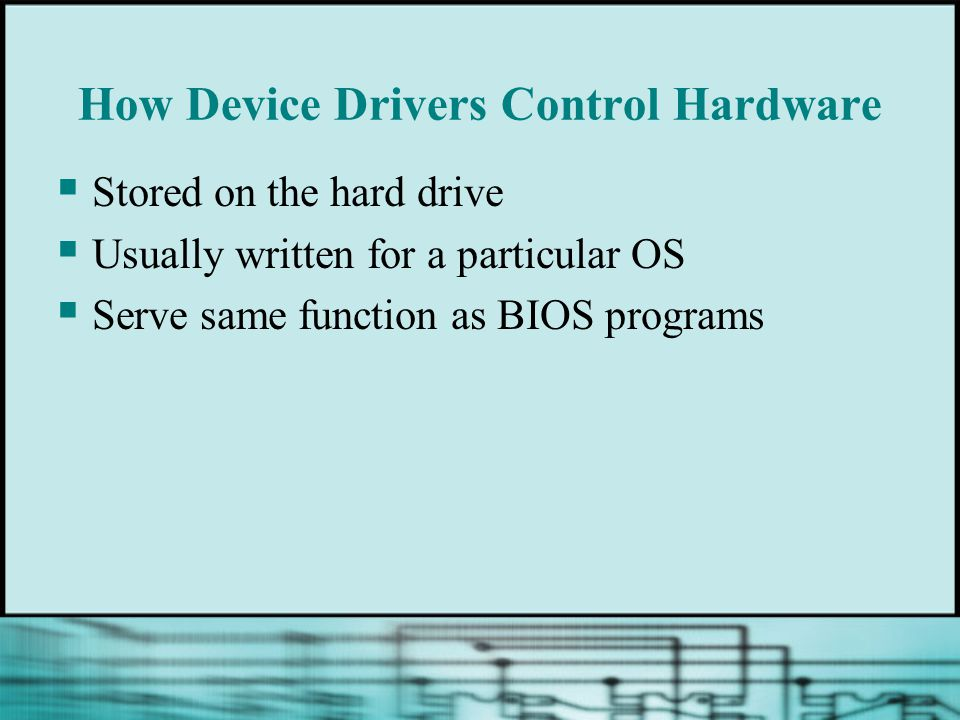 How Device Drivers Control Hardware  Stored on the hard drive  Usually written for a particular OS  Serve same function as BIOS programs
