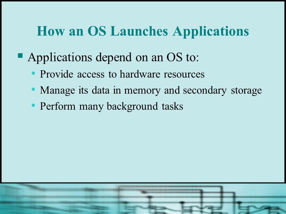 How an OS Launches Applications  Applications depend on an OS to: Provide access to hardware resources Manage its data in memory and secondary storage Perform many background tasks