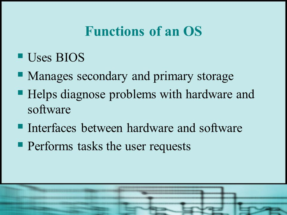 Functions of an OS  Uses BIOS  Manages secondary and primary storage  Helps diagnose problems with hardware and software  Interfaces between hardw