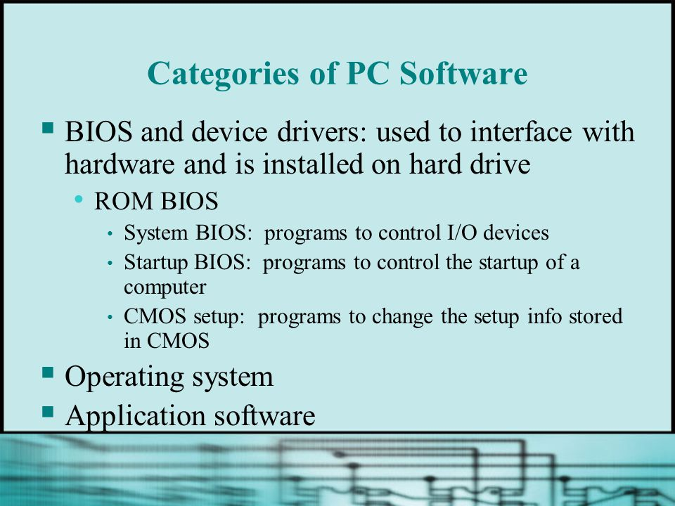 Categories of PC Software  BIOS and device drivers: used to interface with hardware and is installed on hard drive ROM BIOS System BIOS: programs to control I/O devices Startup BIOS: programs to control the startup of a computer CMOS setup: programs to change the setup info stored in CMOS  Operating system  Application software