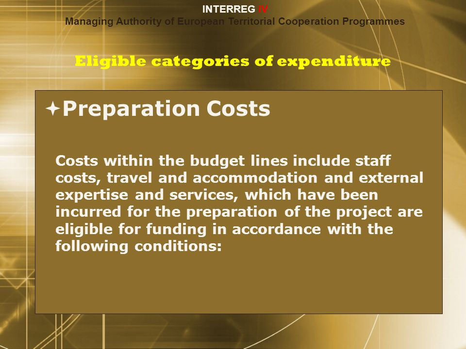Eligible categories of expenditure  Preparation Costs Costs within the budget lines include staff costs, travel and accommodation and external expertise and services, which have been incurred for the preparation of the project are eligible for funding in accordance with the following conditions:  Preparation Costs Costs within the budget lines include staff costs, travel and accommodation and external expertise and services, which have been incurred for the preparation of the project are eligible for funding in accordance with the following conditions: INTERREG IV Managing Authority of European Territorial Cooperation Programmes