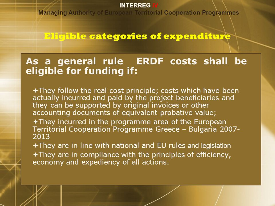 Eligible categories of expenditure As a general rule ERDF costs shall be eligible for funding if:  They follow the real cost principle; costs which have been actually incurred and paid by the project beneficiaries and they can be supported by original invoices or other accounting documents of equivalent probative value;  They incurred in the programme area of the European Territorial Cooperation Programme Greece – Bulgaria 2007- 2013  They are in line with national and EU rules and legislation  They are in compliance with the principles of efficiency, economy and expediency of all actions.