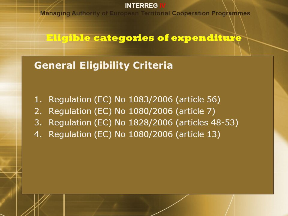 Eligible categories of expenditure General Eligibility Criteria 1.Regulation (EC) No 1083/2006 (article 56) 2.Regulation (EC) No 1080/2006 (article 7) 3.Regulation (EC) No 1828/2006 (articles 48-53) 4.Regulation (EC) No 1080/2006 (article 13) General Eligibility Criteria 1.Regulation (EC) No 1083/2006 (article 56) 2.Regulation (EC) No 1080/2006 (article 7) 3.Regulation (EC) No 1828/2006 (articles 48-53) 4.Regulation (EC) No 1080/2006 (article 13) INTERREG IV Managing Authority of European Territorial Cooperation Programmes