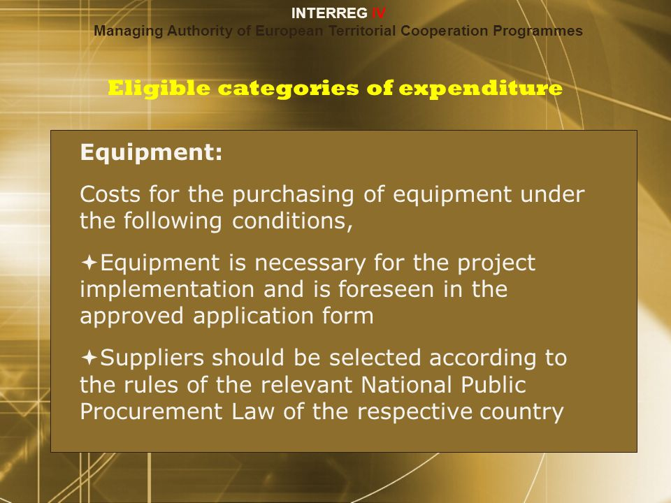 Eligible categories of expenditure Equipment: Costs for the purchasing of equipment under the following conditions,  Equipment is necessary for the project implementation and is foreseen in the approved application form  Suppliers should be selected according to the rules of the relevant National Public Procurement Law of the respective country Equipment: Costs for the purchasing of equipment under the following conditions,  Equipment is necessary for the project implementation and is foreseen in the approved application form  Suppliers should be selected according to the rules of the relevant National Public Procurement Law of the respective country INTERREG IV Managing Authority of European Territorial Cooperation Programmes