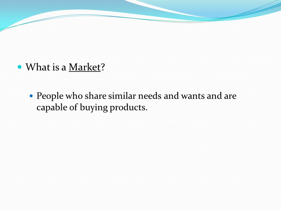 What is a Market? People who share similar needs and wants and are capable of buying products.