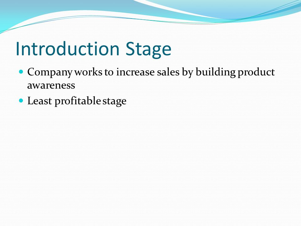 Introduction Stage Growth Stage – New !!! Maturity Stage Decline Stage Least profitable Offer more than competition $$ spent on fighting off competito