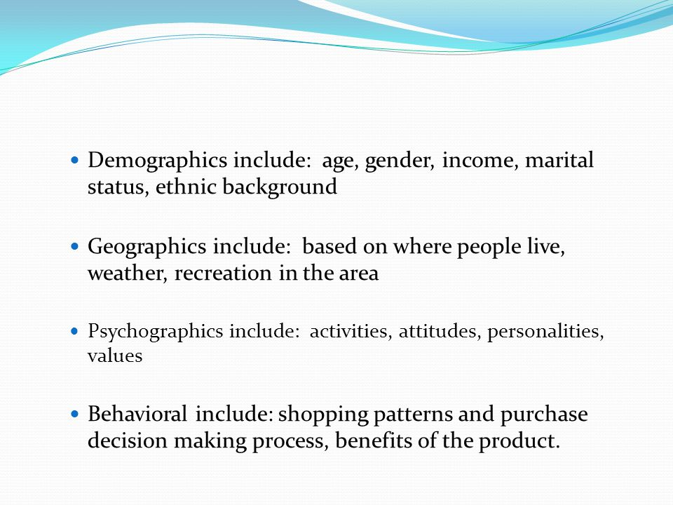 Demographics include: age, gender, income, marital status, ethnic background Geographics include: based on where people live, weather, recreation in the area Psychographics include: activities, attitudes, personalities, values Behavioral include: shopping patterns and purchase decision making process, benefits of the product.