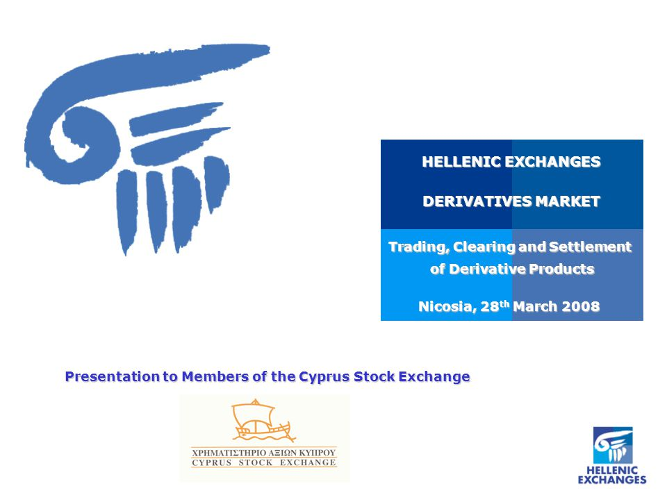 Nicosia, 28 th March 2008 HELLENIC EXCHANGES DERIVATIVES MARKET Trading, Clearing and Settlement of Derivative Products of Derivative Products Presentation to Members of the Cyprus Stock Exchange
