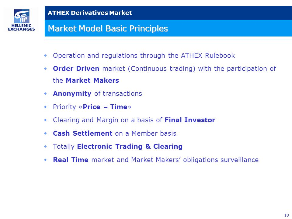 18 ATHEX Derivatives Market Market Model Basic Principles  Operation and regulations through the ATHEX Rulebook  Order Driven market (Continuous trading) with the participation of the Market Makers  Anonymity of transactions  Priority «Price – Time»  Clearing and Margin on a basis of Final Investor  Cash Settlement on a Member basis  Totally Electronic Trading & Clearing  Real Time market and Market Makers' obligations surveillance