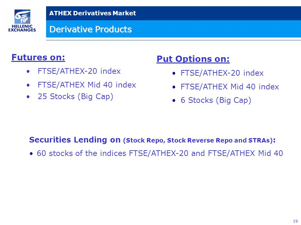 19 ATHEX Derivatives Market Derivative Products Put Options on: FTSE/ATHEX-20 index FTSE/ATHEX Mid 40 index 6 Stocks (Big Cap) Securities Lending on (Stock Repo, Stock Reverse Repo and STRAs) : 60 stocks of the indices FTSE/ATHEX-20 and FTSE/ATHEX Mid 40 Futures on: FTSE/ATHEX-20 index FTSE/ATHEX Mid 40 index 25 Stocks (Big Cap)