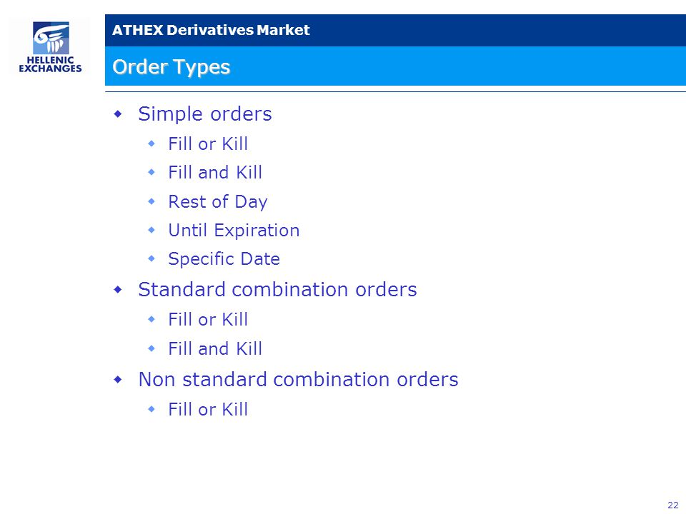 22 ATHEX Derivatives Market Order Types  Simple orders  Fill or Kill  Fill and Kill  Rest of Day  Until Expiration  Specific Date  Standard combination orders  Fill or Kill  Fill and Kill  Non standard combination orders  Fill or Kill