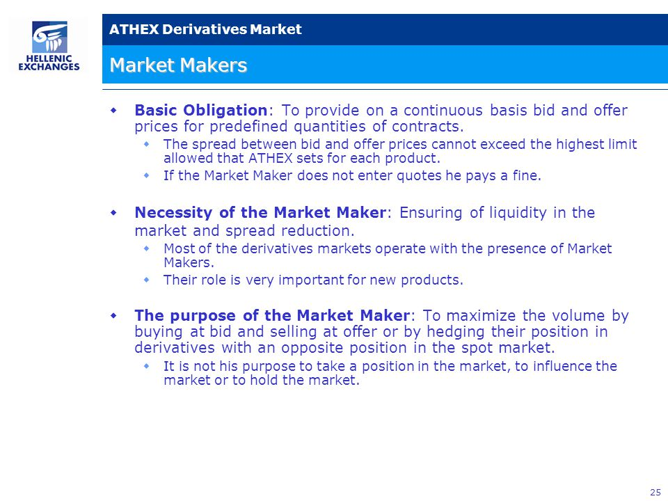 25 ATHEX Derivatives Market Market Makers  Basic Obligation: To provide on a continuous basis bid and offer prices for predefined quantities of contracts.