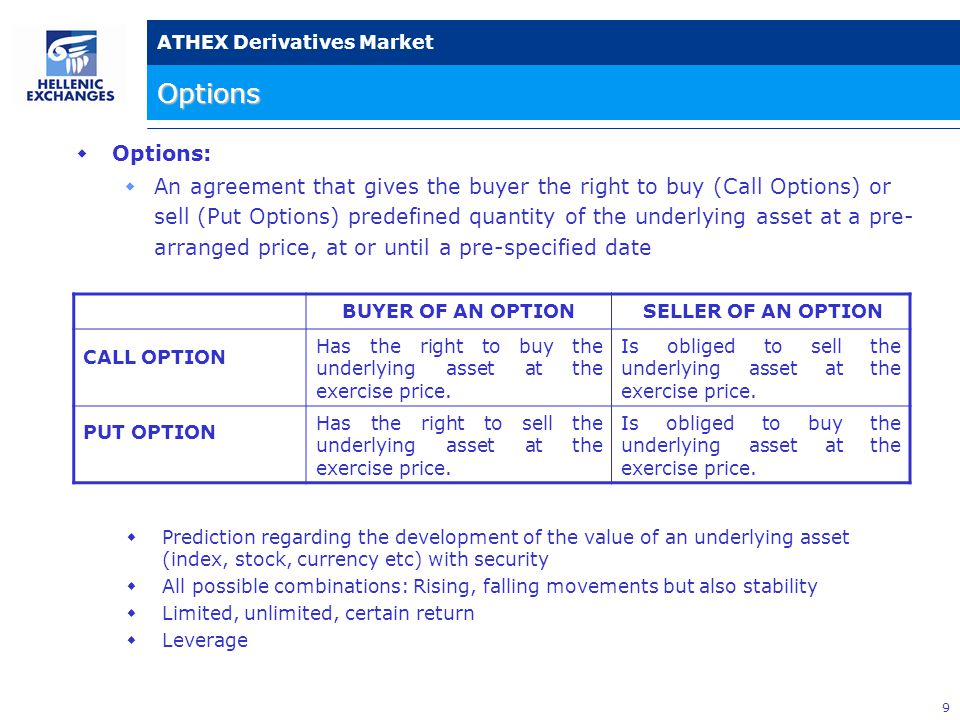 9 ATHEX Derivatives Market  Options:  An agreement that gives the buyer the right to buy (Call Options) or sell (Put Options) predefined quantity of the underlying asset at a pre- arranged price, at or until a pre-specified date BUYER OF AN OPTION SELLER OF AN OPTION CALL OPTION Has the right to buy the underlying asset at the exercise price.