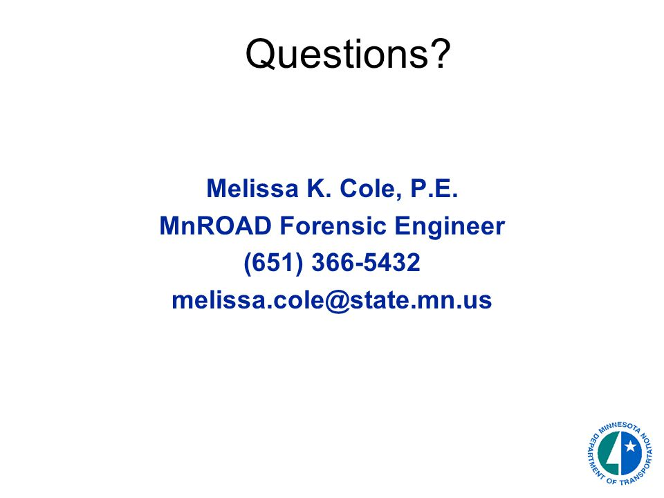 Questions Melissa K. Cole, P.E. MnROAD Forensic Engineer (651) 366-5432 melissa.cole@state.mn.us