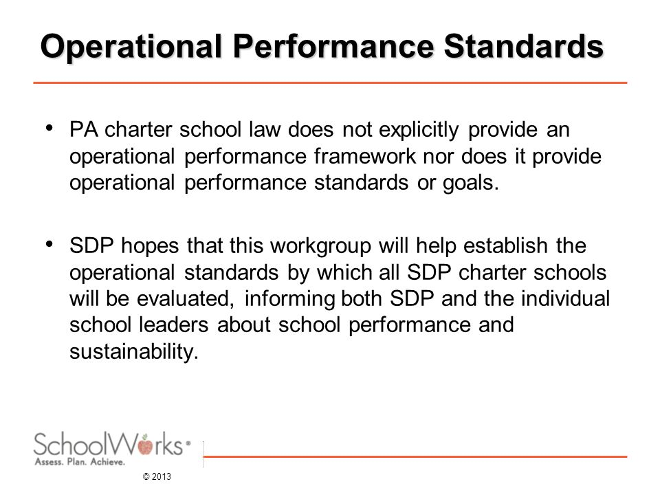 © 2013 Operational Performance Standards PA charter school law does not explicitly provide an operational performance framework nor does it provide operational performance standards or goals.
