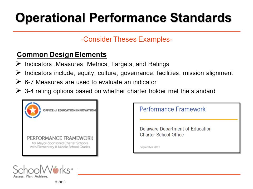 © 2013 Operational Performance Standards -Consider Theses Examples- Common Design Elements  Indicators, Measures, Metrics, Targets, and Ratings  Indicators include, equity, culture, governance, facilities, mission alignment  6-7 Measures are used to evaluate an indicator  3-4 rating options based on whether charter holder met the standard