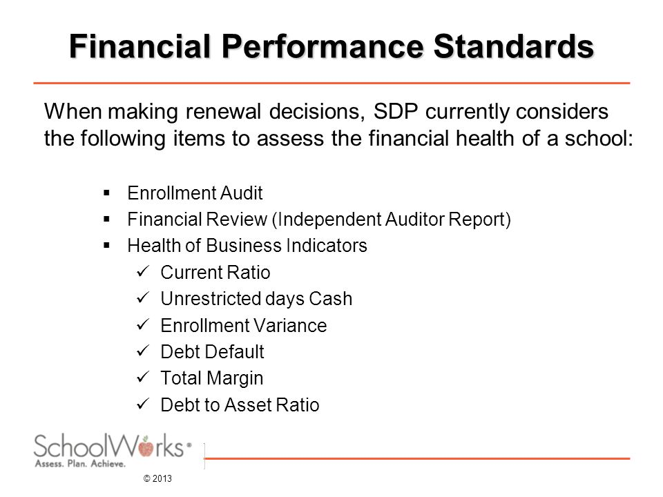 © 2013 Financial Performance Standards When making renewal decisions, SDP currently considers the following items to assess the financial health of a school:  Enrollment Audit  Financial Review (Independent Auditor Report)  Health of Business Indicators Current Ratio Unrestricted days Cash Enrollment Variance Debt Default Total Margin Debt to Asset Ratio