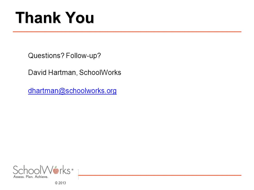 © 2013 Thank You Questions Follow-up David Hartman, SchoolWorks dhartman@schoolworks.org