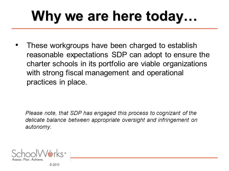 © 2013 Why we are here today… These workgroups have been charged to establish reasonable expectations SDP can adopt to ensure the charter schools in its portfolio are viable organizations with strong fiscal management and operational practices in place.