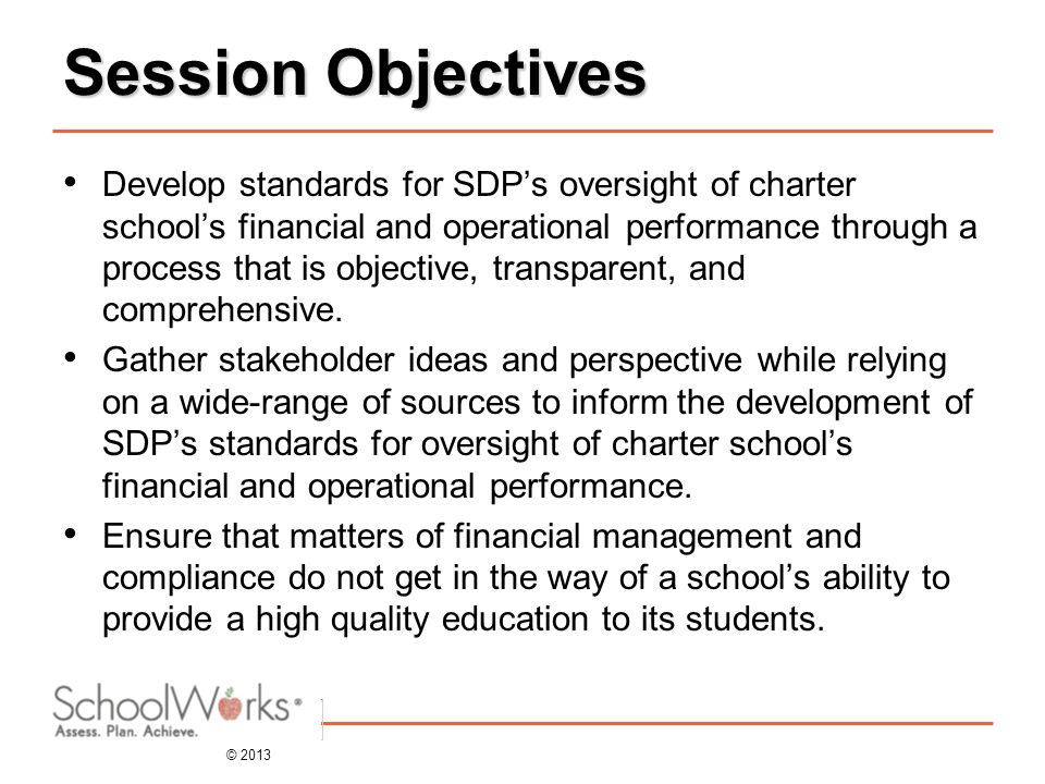 © 2013 Session Objectives Develop standards for SDP's oversight of charter school's financial and operational performance through a process that is objective, transparent, and comprehensive.