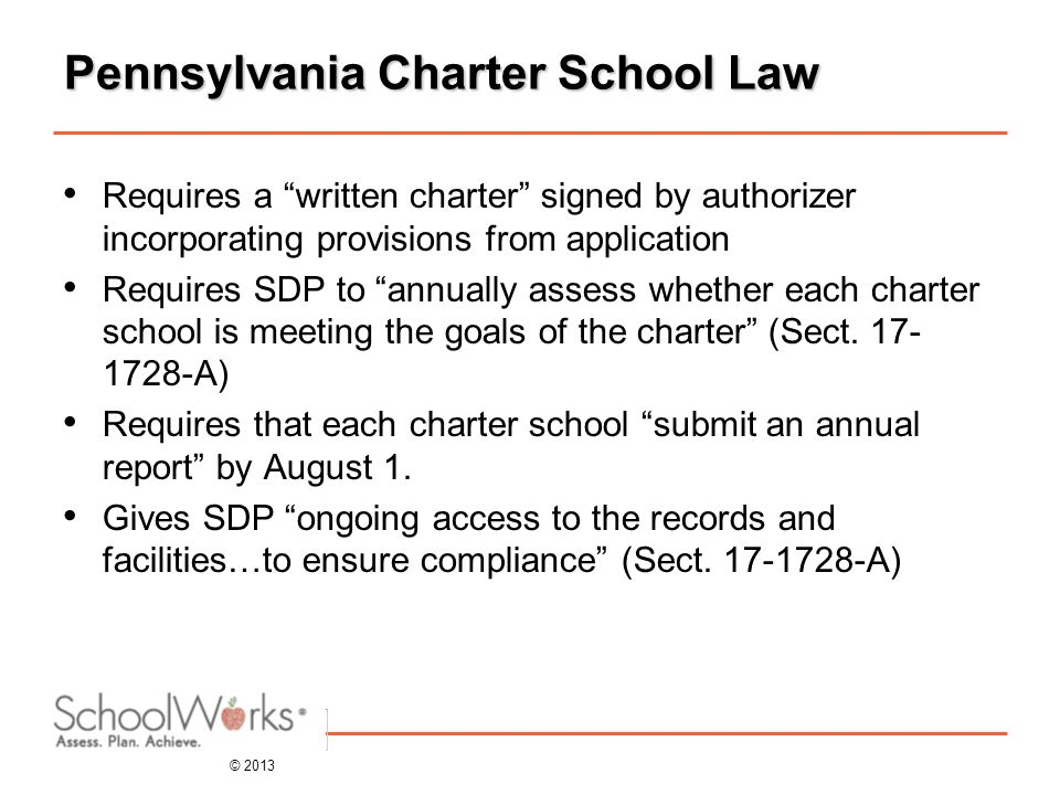 © 2013 Pennsylvania Charter School Law Requires a written charter signed by authorizer incorporating provisions from application Requires SDP to annually assess whether each charter school is meeting the goals of the charter (Sect.
