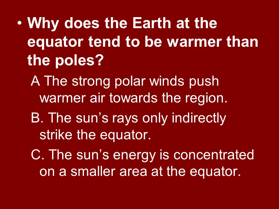 Why does the Earth at the equator tend to be warmer than the poles.